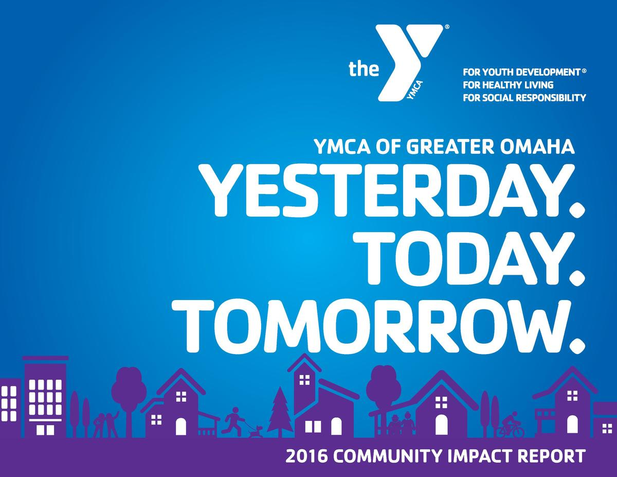 YMCA OF GREATER OMAHA  YESTERDAY. TODAY. TOMORROW. 2016 COMMUNITY IMPACT REPORT